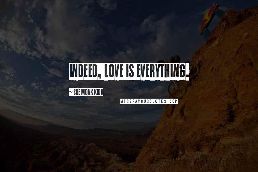 Sue Monk Kidd Quotes: Indeed, love is everything.