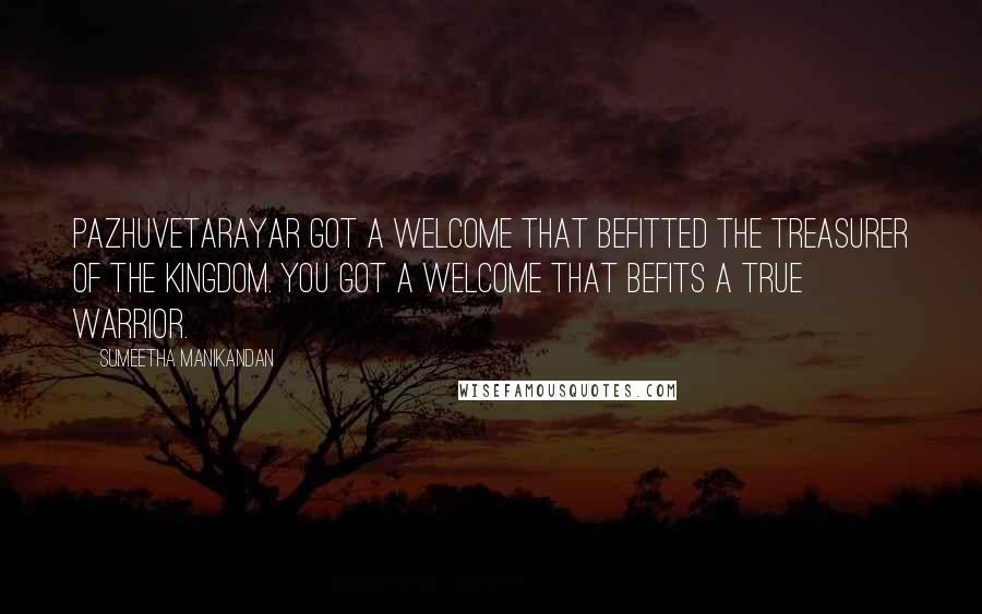 Sumeetha Manikandan Quotes: Pazhuvetarayar got a welcome that befitted the treasurer of the kingdom. You got a welcome that befits a true warrior.