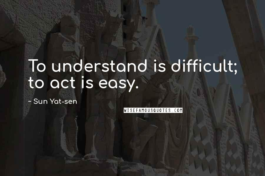Sun Yat Sen Quotes To Understand Is Difficult To Act Is Easy