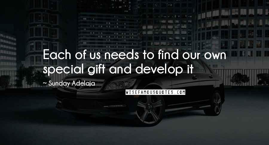Sunday Adelaja Quotes: Each of us needs to find our own special gift and develop it