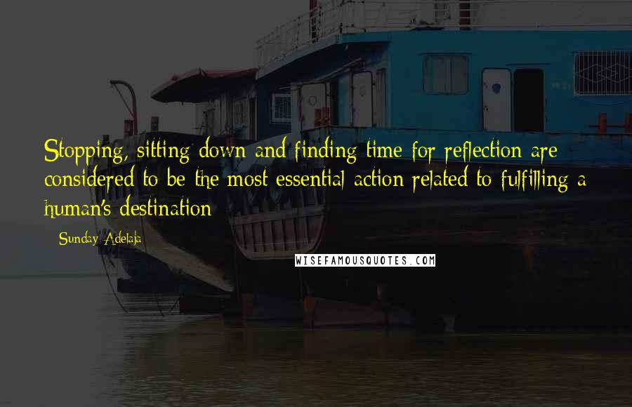 Sunday Adelaja Quotes: Stopping, sitting down and finding time for reflection are considered to be the most essential action related to fulfilling a human's destination