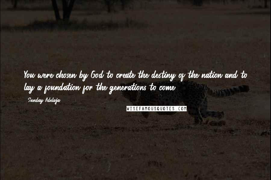 Sunday Adelaja Quotes: You were chosen by God to create the destiny of the nation and to lay a foundation for the generations to come