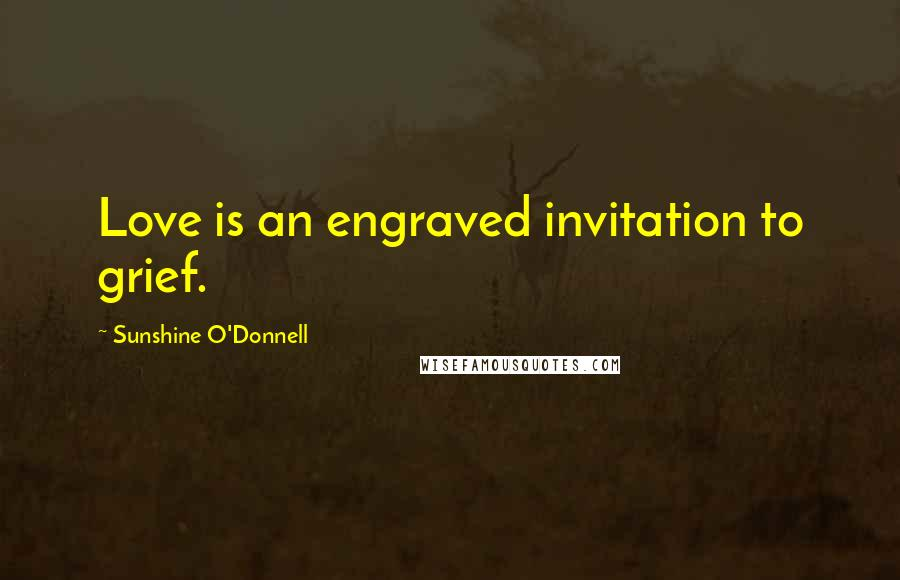 Sunshine O'Donnell Quotes: Love is an engraved invitation to grief.