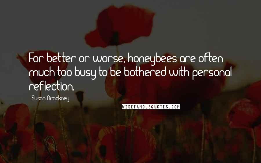 Susan Brackney Quotes: For better or worse, honeybees are often much too busy to be bothered with personal reflection.