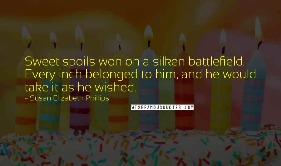 Susan Elizabeth Phillips Quotes: Sweet spoils won on a silken battlefield. Every inch belonged to him, and he would take it as he wished.