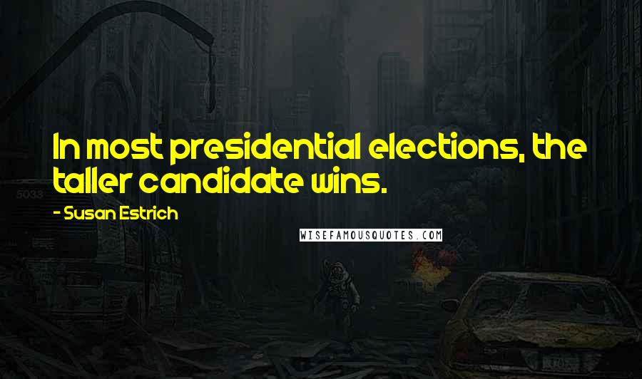 Susan Estrich Quotes: In most presidential elections, the taller candidate wins.