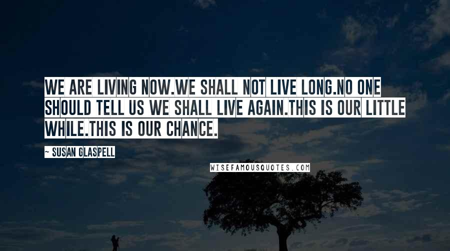 Susan Glaspell Quotes: We are living now.We shall not live long.No one should tell us we shall live again.This is our little while.This is our chance.