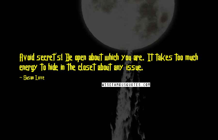Susan Love Quotes: Avoid secret's! Be open about which you are. It takes too much energy to hide in the closet about any issue.