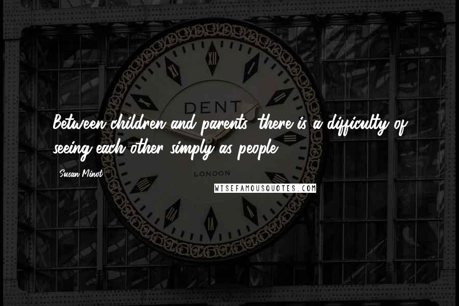 Susan Minot Quotes: Between children and parents, there is a difficulty of seeing each other simply as people.