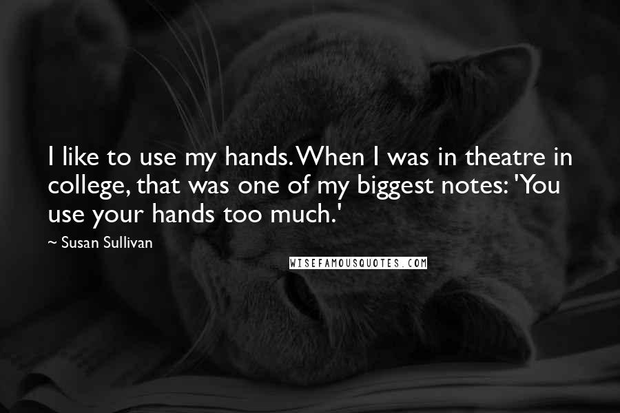 Susan Sullivan Quotes: I like to use my hands. When I was in theatre in college, that was one of my biggest notes: 'You use your hands too much.'