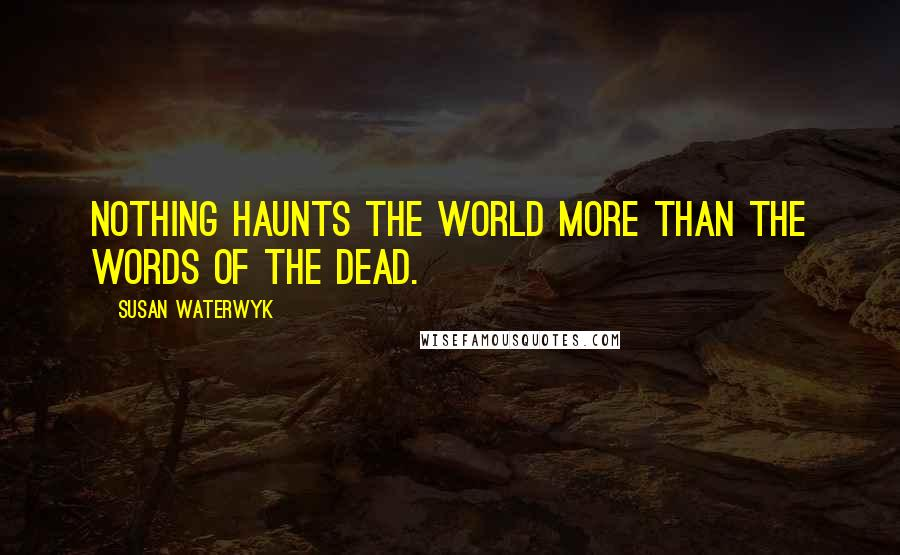 Susan Waterwyk Quotes: Nothing haunts the world more than the words of the dead.