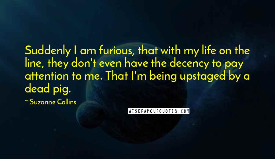 Suzanne Collins Quotes: Suddenly I am furious, that with my life on the line, they don't even have the decency to pay attention to me. That I'm being upstaged by a dead pig.