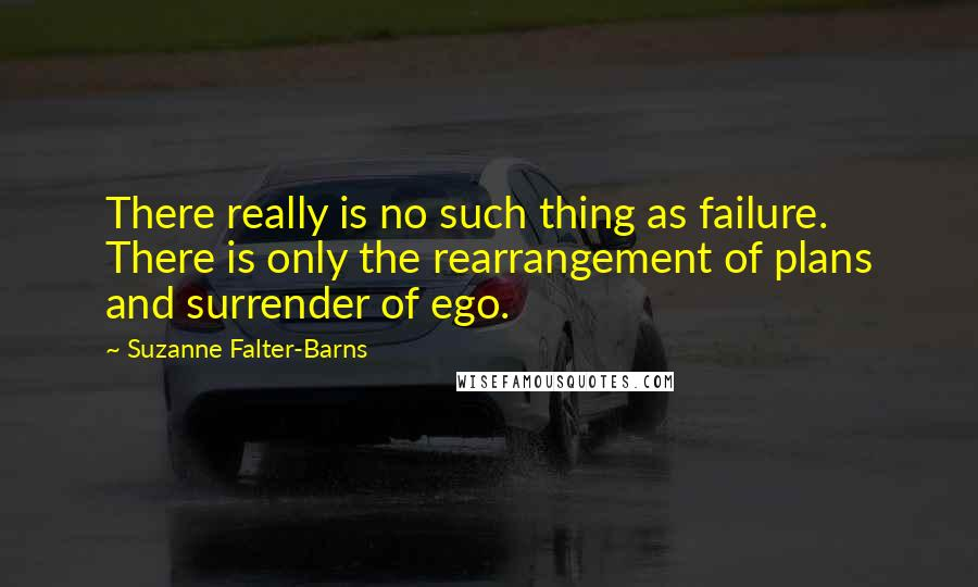 Suzanne Falter-Barns Quotes: There really is no such thing as failure. There is only the rearrangement of plans and surrender of ego.