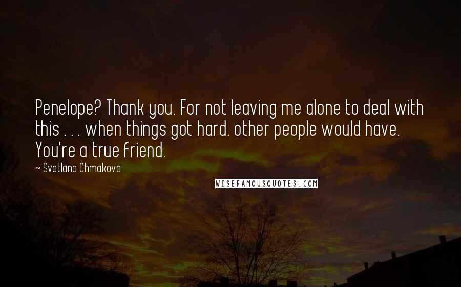 Svetlana Chmakova Quotes: Penelope? Thank you. For not leaving me alone to deal with this . . . when things got hard. other people would have. You're a true friend.