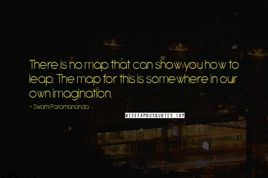Swami Paramananda Quotes: There is no map that can show you how to leap. The map for this is somewhere in our own imagination.