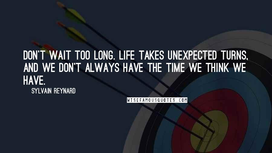 Sylvain Reynard Quotes: Don't wait too long. Life takes unexpected turns, and we don't always have the time we think we have.