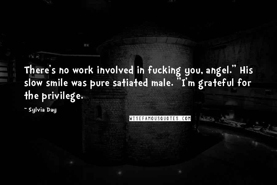 """Sylvia Day Quotes: There's no work involved in fucking you, angel."""" His slow smile was pure satiated male. """"I'm grateful for the privilege."""
