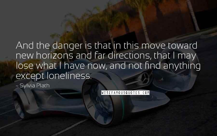 Sylvia Plath Quotes: And the danger is that in this move toward new horizons and far directions, that I may lose what I have now, and not find anything except loneliness.