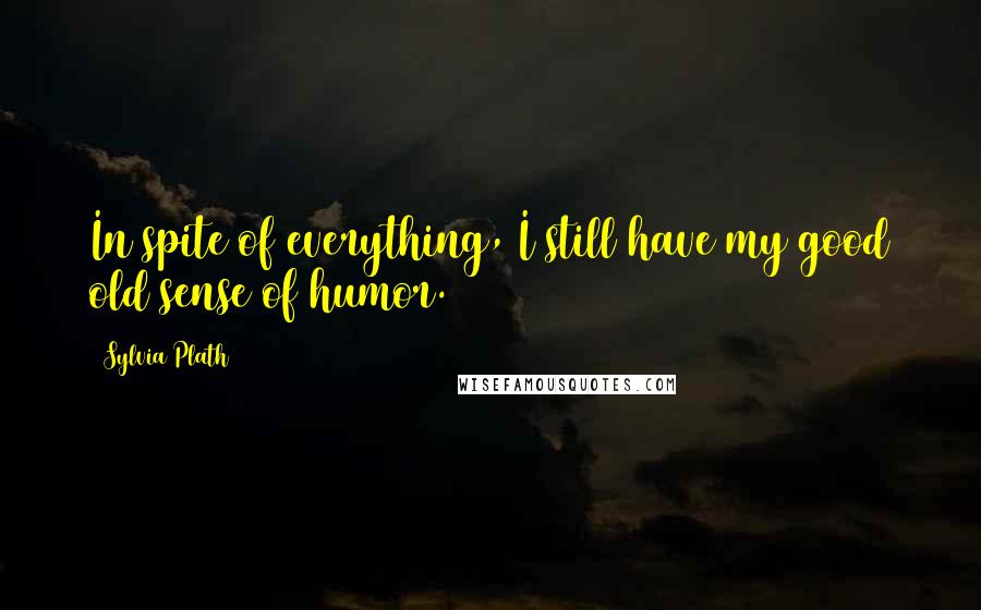 Sylvia Plath Quotes: In spite of everything, I still have my good old sense of humor.
