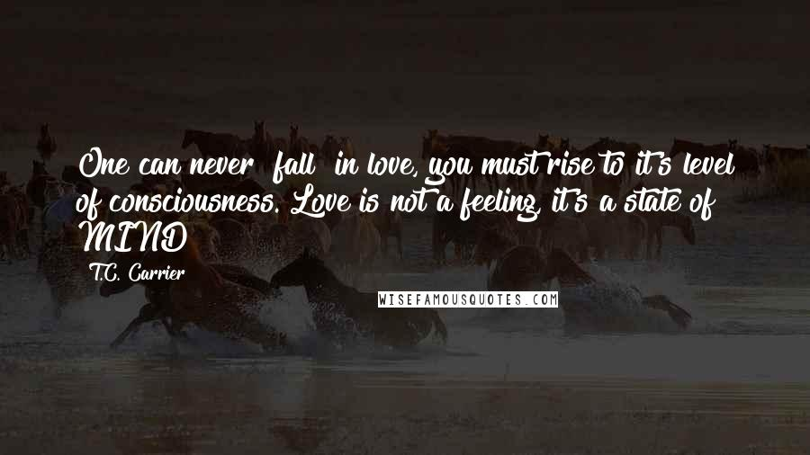 "T.C. Carrier Quotes: One can never ""fall"" in love, you must rise to it's level of consciousness. Love is not a feeling, it's a state of MIND!"