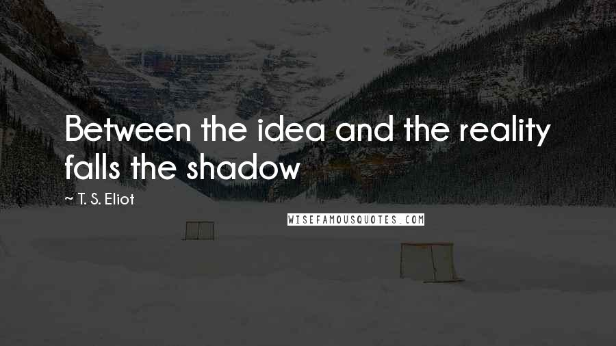 T. S. Eliot Quotes: Between the idea and the reality falls the shadow