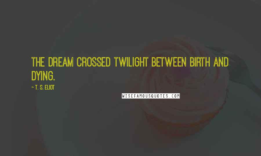 T. S. Eliot Quotes: The dream crossed twilight between birth and dying.
