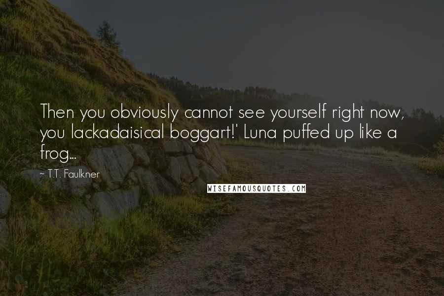 T.T. Faulkner Quotes: Then you obviously cannot see yourself right now, you lackadaisical boggart!' Luna puffed up like a frog...