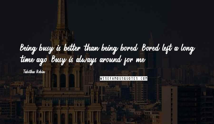 Tabitha Robin Quotes: Being busy is better than being bored. Bored left a long time ago. Busy is always around for me.