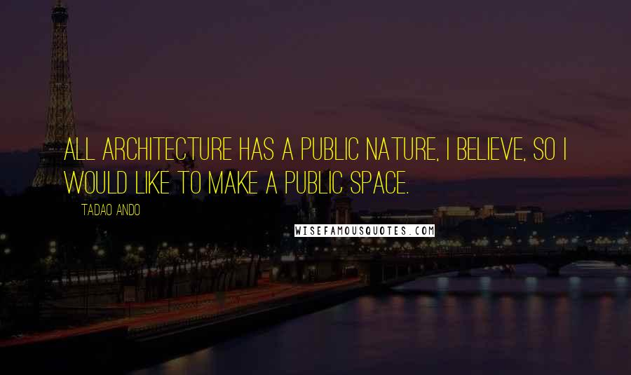 Tadao Ando Quotes: All architecture has a public nature, I believe, so I would like to make a public space.