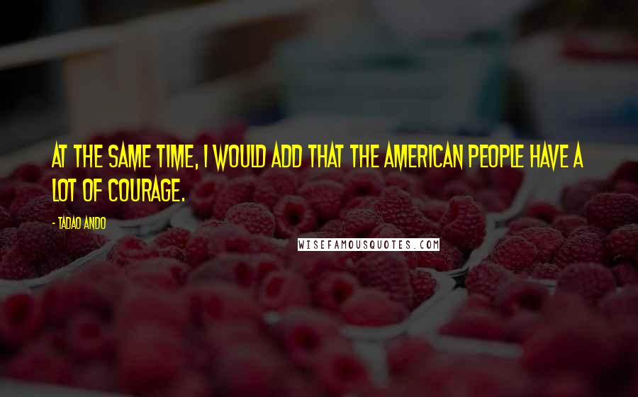 Tadao Ando Quotes: At the same time, I would add that the American people have a lot of courage.