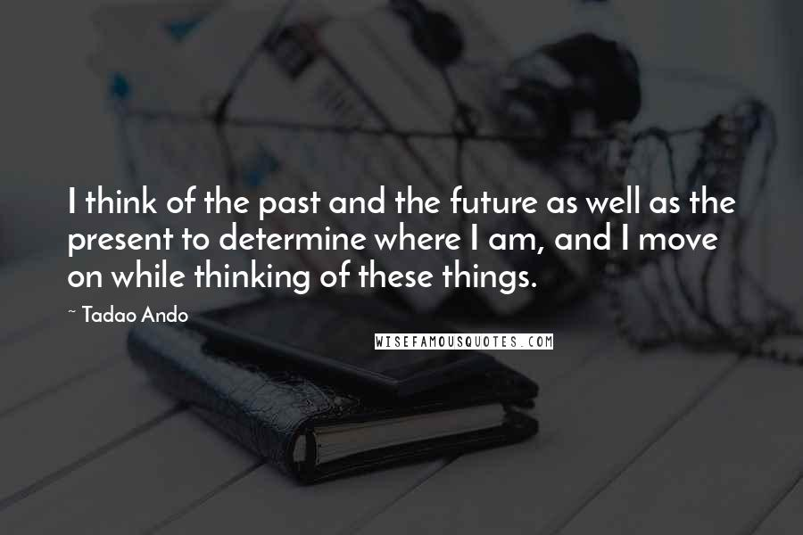 Tadao Ando Quotes: I think of the past and the future as well as the present to determine where I am, and I move on while thinking of these things.