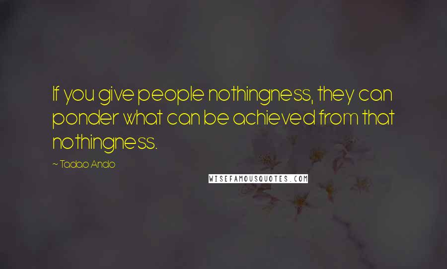 Tadao Ando Quotes: If you give people nothingness, they can ponder what can be achieved from that nothingness.