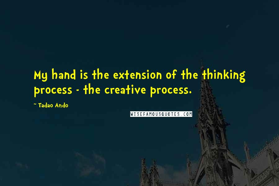 Tadao Ando Quotes: My hand is the extension of the thinking process - the creative process.