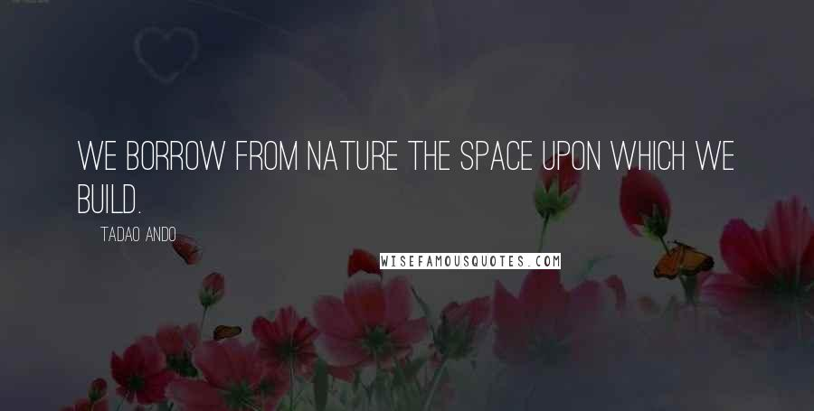 Tadao Ando Quotes: We borrow from nature the space upon which we build.