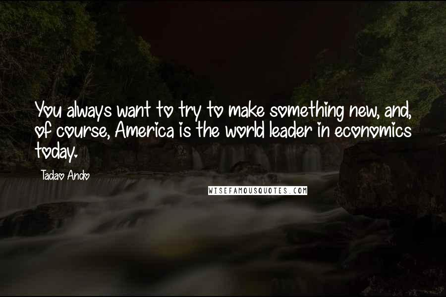 Tadao Ando Quotes: You always want to try to make something new, and, of course, America is the world leader in economics today.