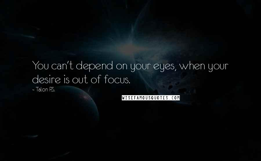 Talon P.S. Quotes: You can't depend on your eyes, when your desire is out of focus.