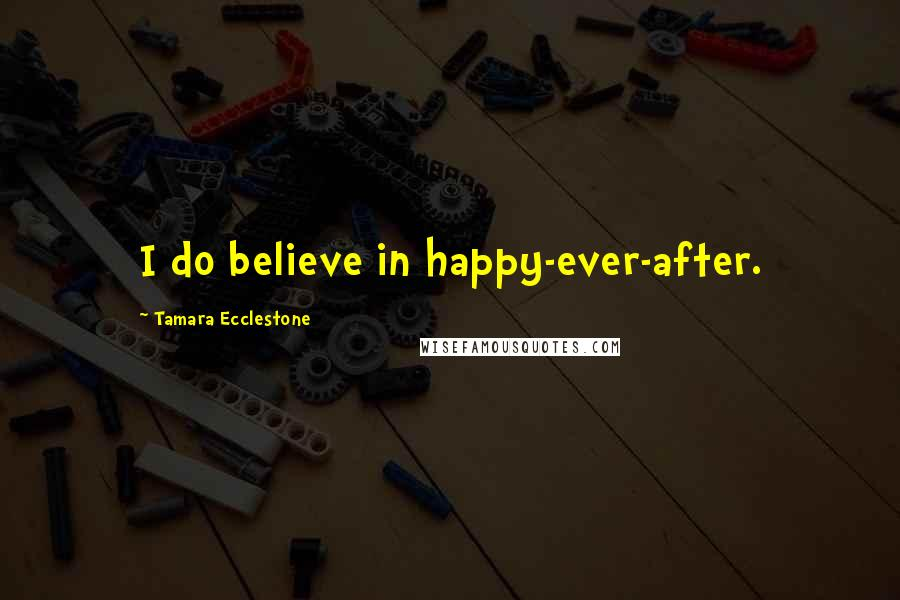 Tamara Ecclestone Quotes: I do believe in happy-ever-after.
