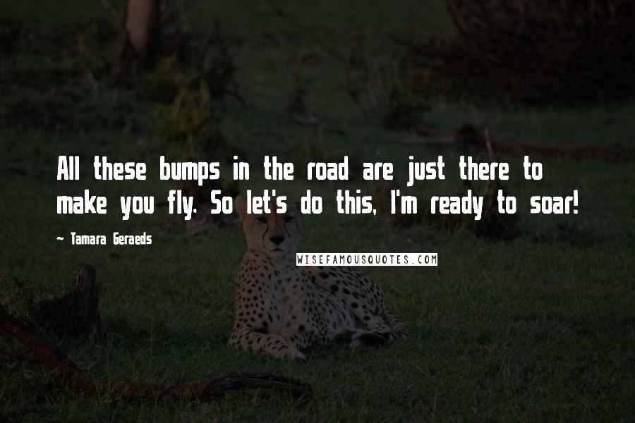 Tamara Geraeds Quotes: All these bumps in the road are just there to make you fly. So let's do this, I'm ready to soar!