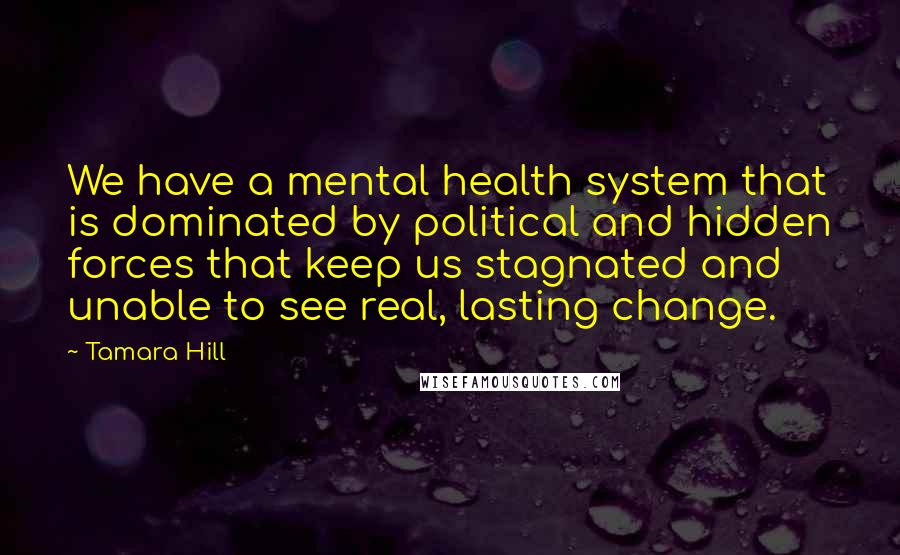 Tamara Hill Quotes: We have a mental health system that is dominated by political and hidden forces that keep us stagnated and unable to see real, lasting change.