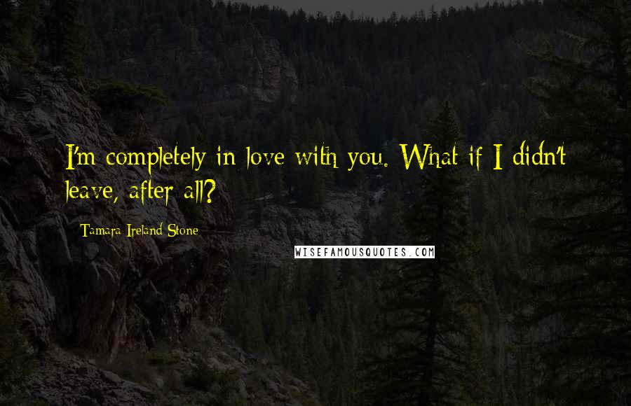 Tamara Ireland Stone Quotes: I'm completely in love with you. What if I didn't leave, after all?