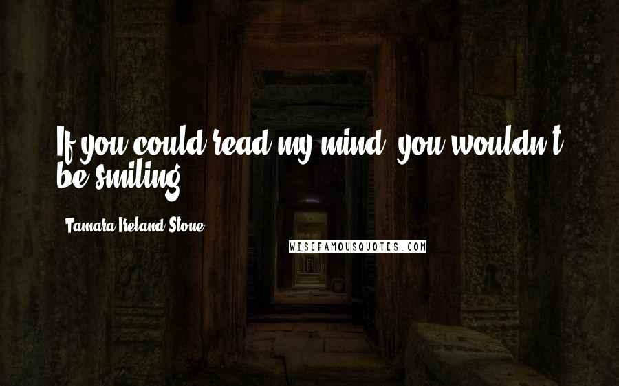 Tamara Ireland Stone Quotes: If you could read my mind, you wouldn't be smiling.