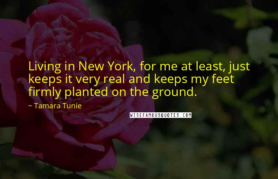 Tamara Tunie Quotes: Living in New York, for me at least, just keeps it very real and keeps my feet firmly planted on the ground.