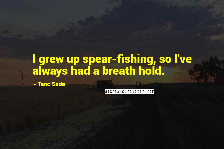 Tanc Sade Quotes: I grew up spear-fishing, so I've always had a breath hold.