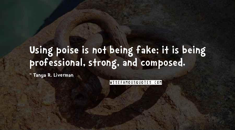 Tanya R. Liverman Quotes: Using poise is not being fake; it is being professional, strong, and composed.