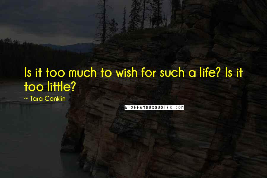 Tara Conklin Quotes: Is it too much to wish for such a life? Is it too little?