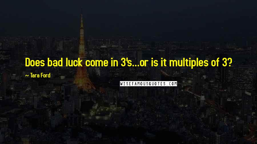 Tara Ford Quotes: Does bad luck come in 3's...or is it multiples of 3?