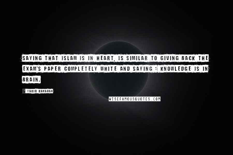 Tariq Ramadan Quotes: Saying that Islam is in heart, is similar to giving back the exam's paper completely white and saying : knowledge is in brain.