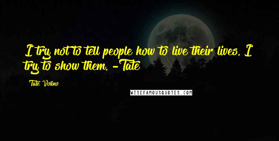 Tate Volino Quotes: I try not to tell people how to live their lives. I try to show them. -Tate