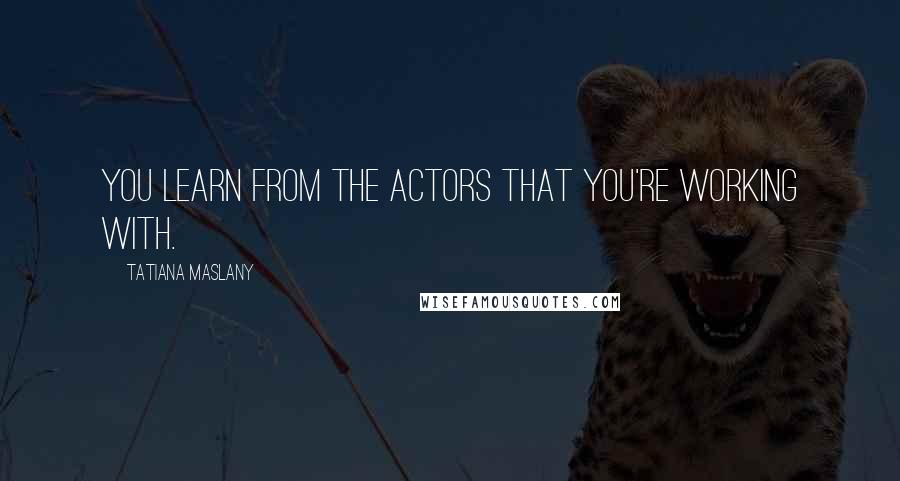 Tatiana Maslany Quotes: You learn from the actors that you're working with.