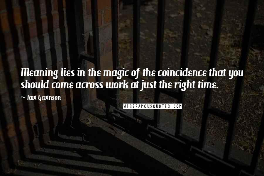 Tavi Gevinson Quotes: Meaning lies in the magic of the coincidence that you should come across work at just the right time.